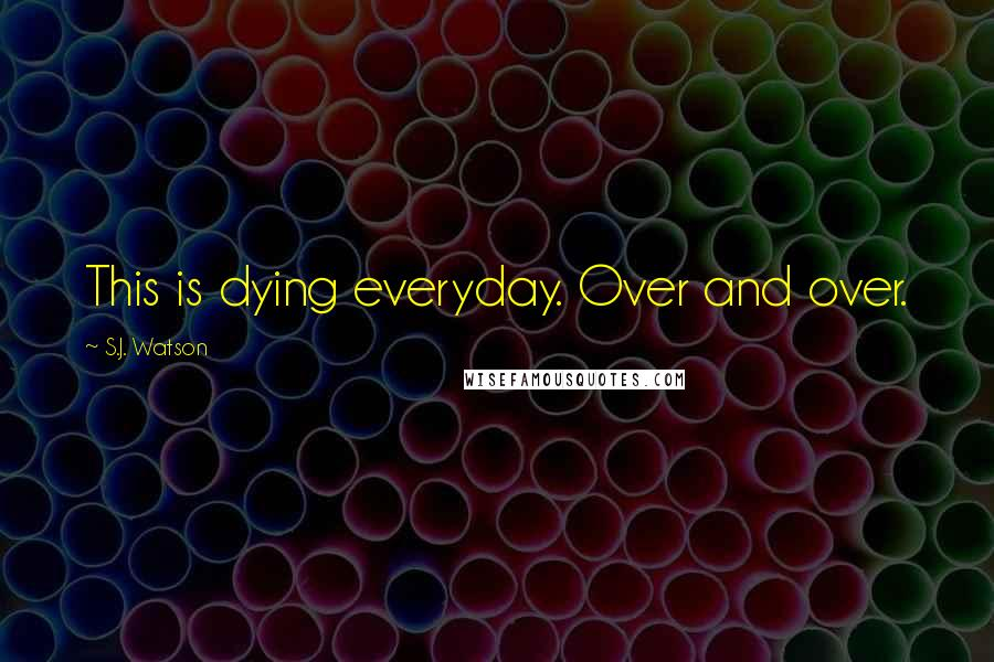 S.J. Watson quotes: This is dying everyday. Over and over.