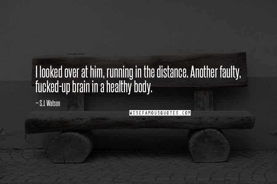 S.J. Watson quotes: I looked over at him, running in the distance. Another faulty, fucked-up brain in a healthy body.