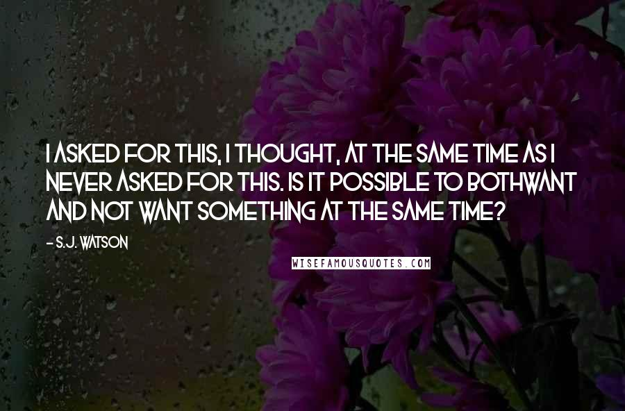 S.J. Watson quotes: I asked for this, I thought, at the same time as I never asked for this. Is it possible to bothwant and not want something at the same time?