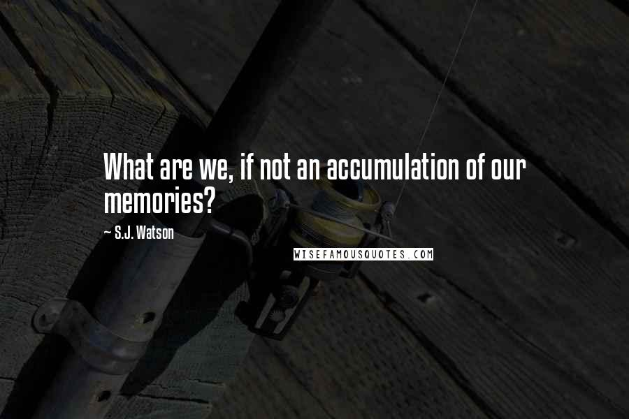 S.J. Watson quotes: What are we, if not an accumulation of our memories?