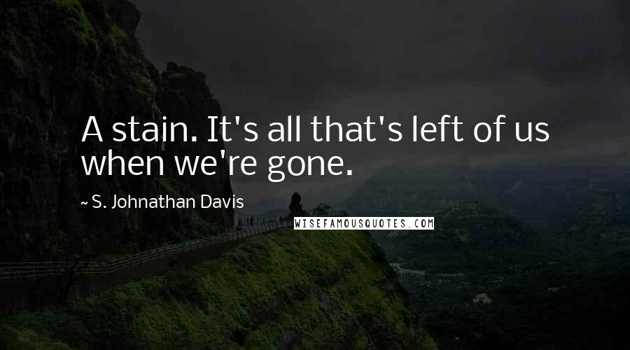 S. Johnathan Davis quotes: A stain. It's all that's left of us when we're gone.