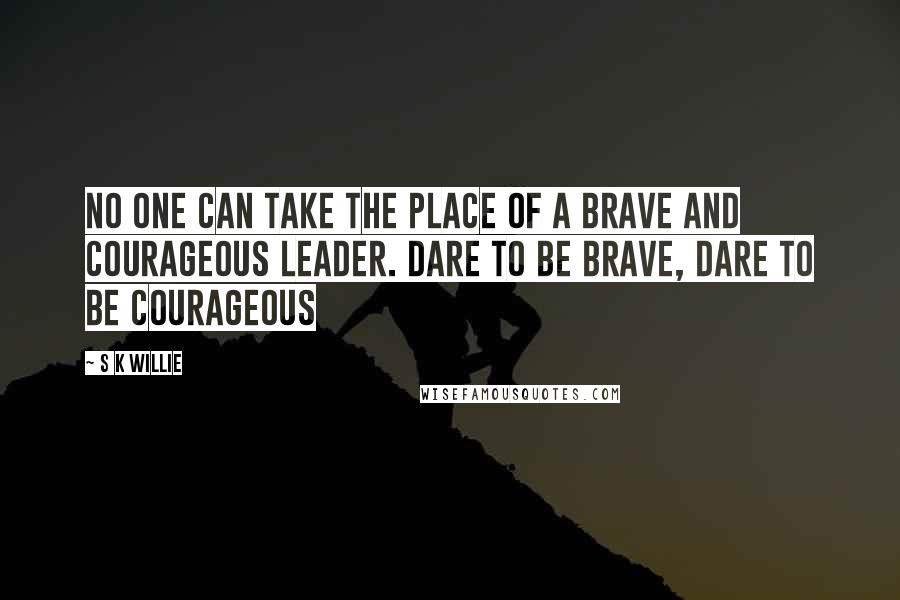 S K Willie quotes: No one can take the place of a brave and courageous leader. Dare to be brave, dare to be courageous
