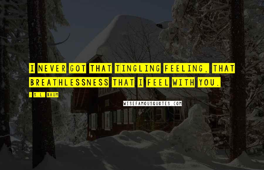 S.L. Baum quotes: I never got that tingling feeling, that breathlessness that I feel with you.