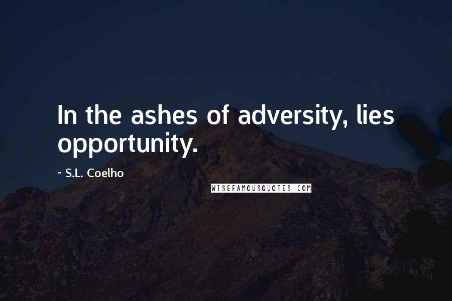 S.L. Coelho quotes: In the ashes of adversity, lies opportunity.