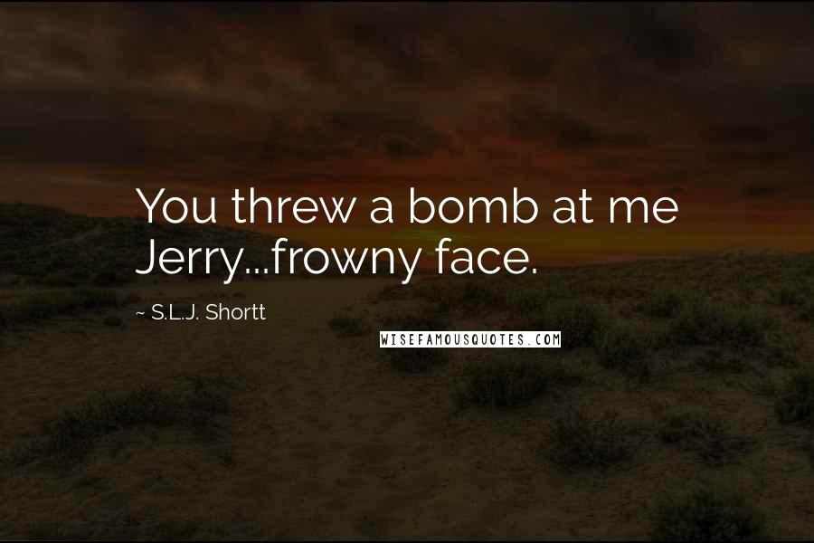 S.L.J. Shortt quotes: You threw a bomb at me Jerry...frowny face.