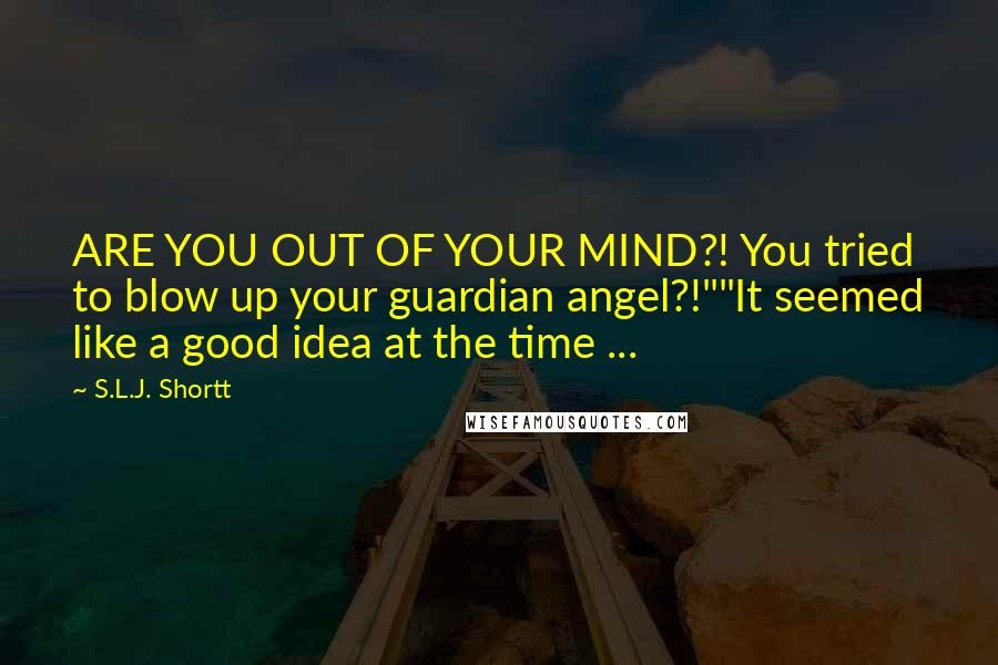 "S.L.J. Shortt quotes: ARE YOU OUT OF YOUR MIND?! You tried to blow up your guardian angel?!""""It seemed like a good idea at the time ..."