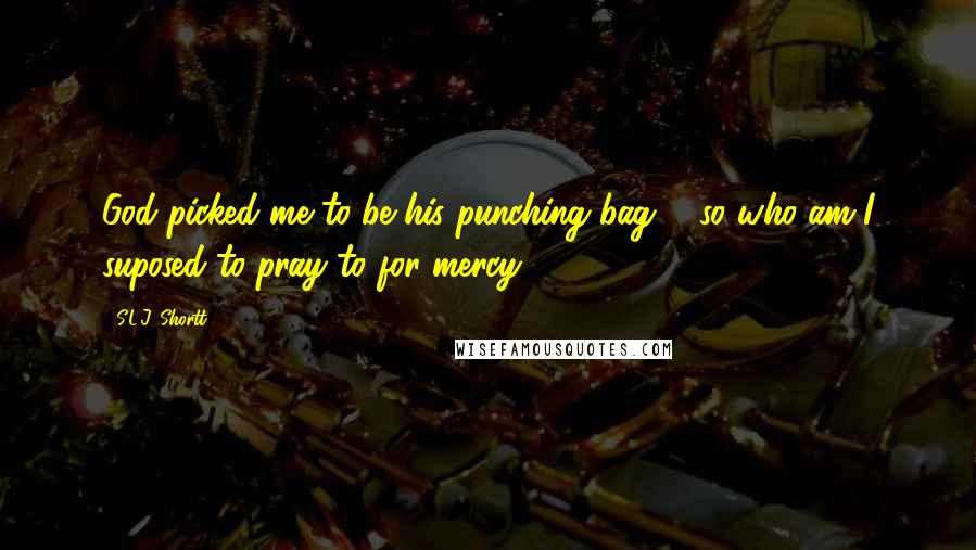S.L.J. Shortt quotes: God picked me to be his punching bag ... so who am I suposed to pray to for mercy?