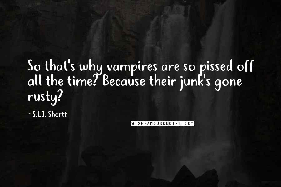 S.L.J. Shortt quotes: So that's why vampires are so pissed off all the time? Because their junk's gone rusty?