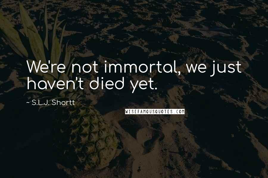 S.L.J. Shortt quotes: We're not immortal, we just haven't died yet.
