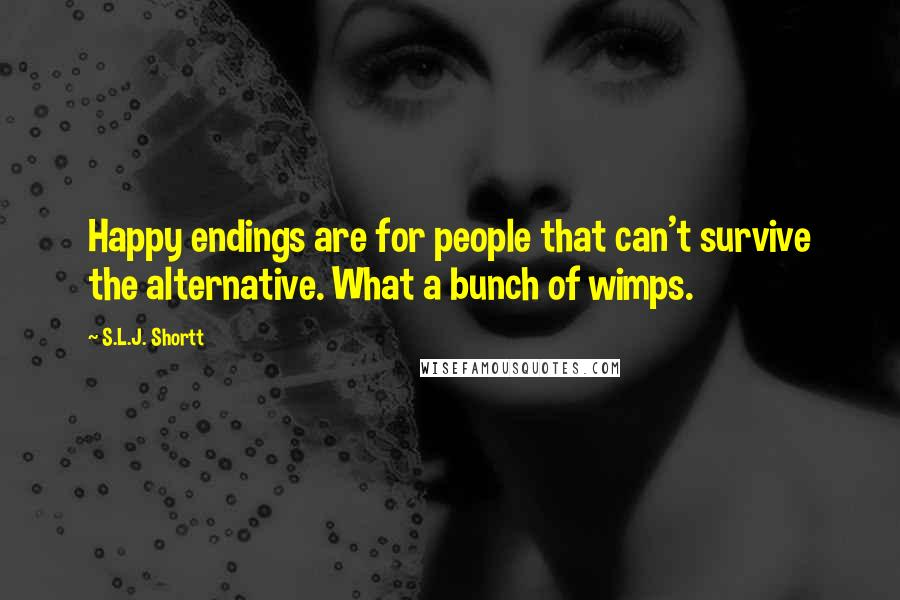 S.L.J. Shortt quotes: Happy endings are for people that can't survive the alternative. What a bunch of wimps.