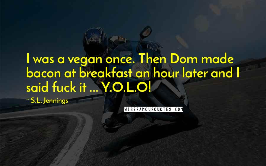 S.L. Jennings quotes: I was a vegan once. Then Dom made bacon at breakfast an hour later and I said fuck it ... Y.O.L.O!