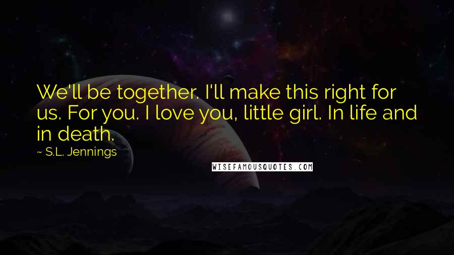 S.L. Jennings quotes: We'll be together. I'll make this right for us. For you. I love you, little girl. In life and in death.