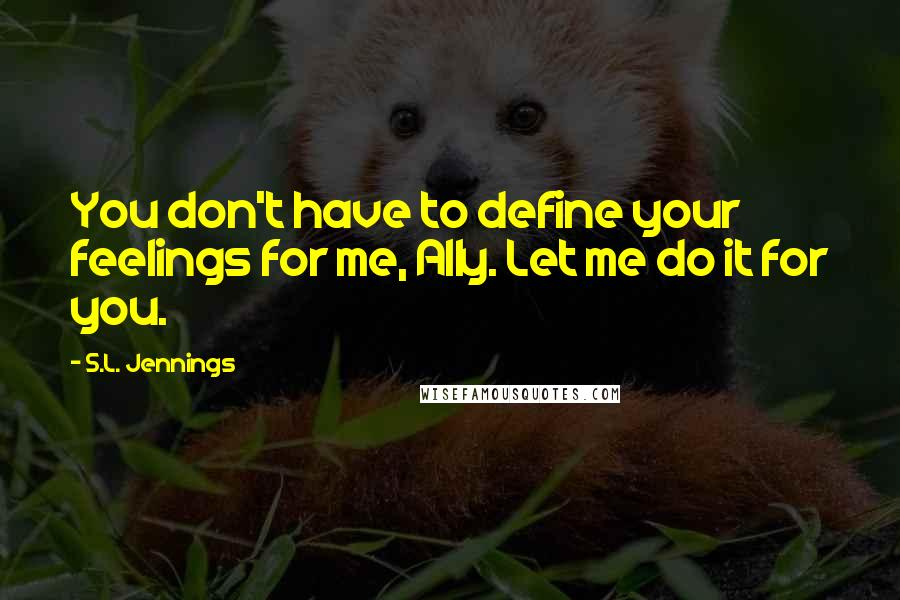 S.L. Jennings quotes: You don't have to define your feelings for me, Ally. Let me do it for you.
