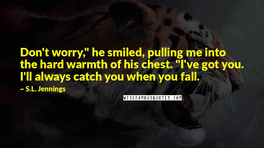 "S.L. Jennings quotes: Don't worry,"" he smiled, pulling me into the hard warmth of his chest. ""I've got you. I'll always catch you when you fall."
