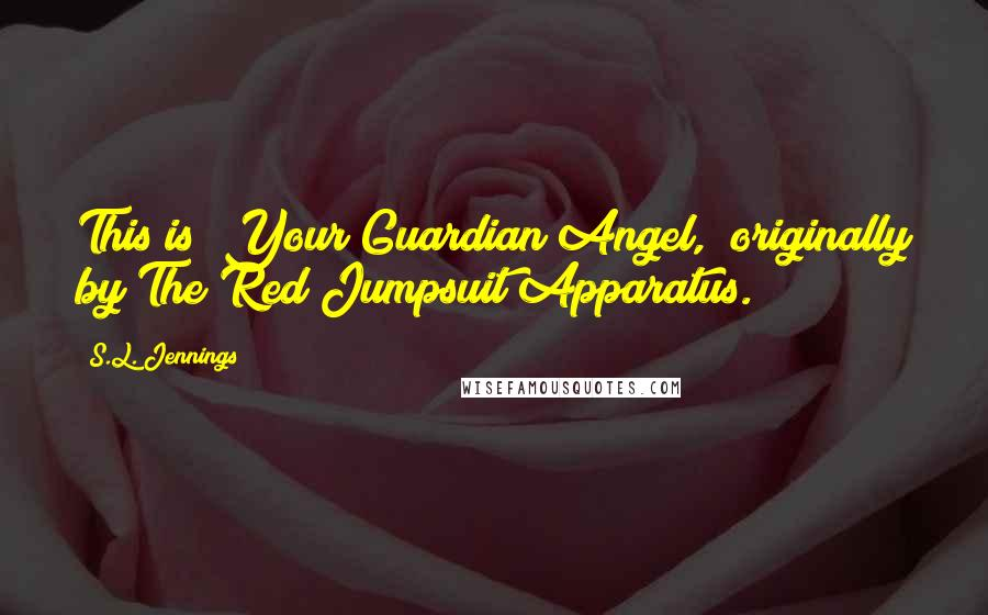 "S.L. Jennings quotes: This is ""Your Guardian Angel,"" originally by The Red Jumpsuit Apparatus."