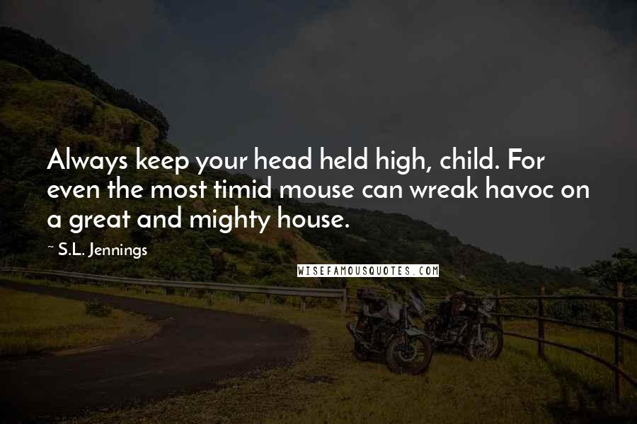 S.L. Jennings quotes: Always keep your head held high, child. For even the most timid mouse can wreak havoc on a great and mighty house.