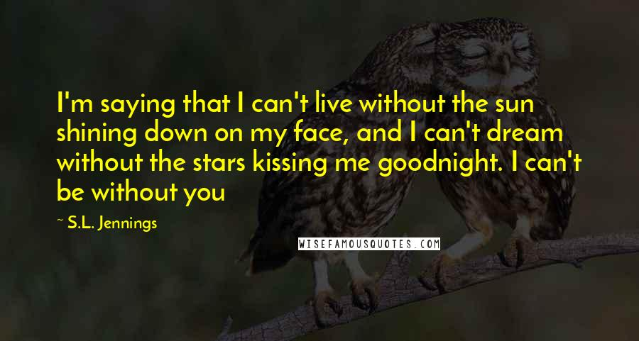 S.L. Jennings quotes: I'm saying that I can't live without the sun shining down on my face, and I can't dream without the stars kissing me goodnight. I can't be without you