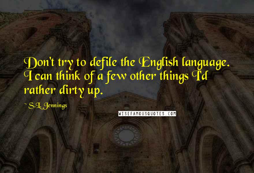 S.L. Jennings quotes: Don't try to defile the English language. I can think of a few other things I'd rather dirty up.
