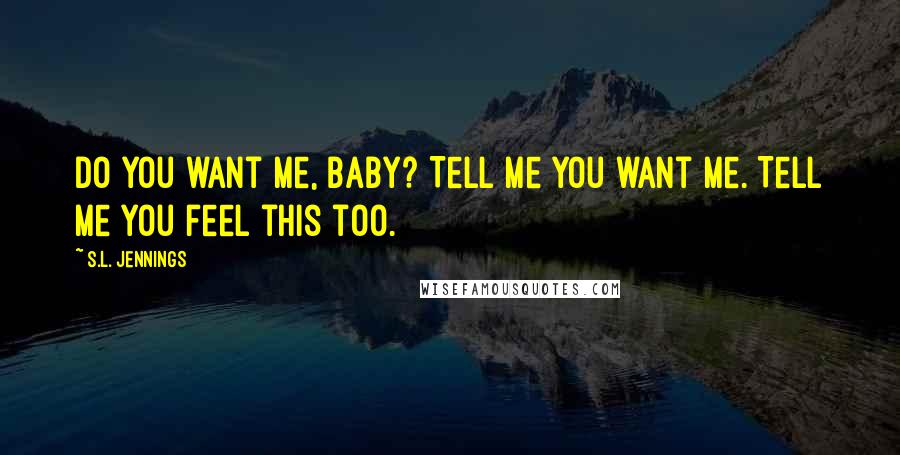 S.L. Jennings quotes: Do you want me, baby? Tell me you want me. Tell me you feel this too.