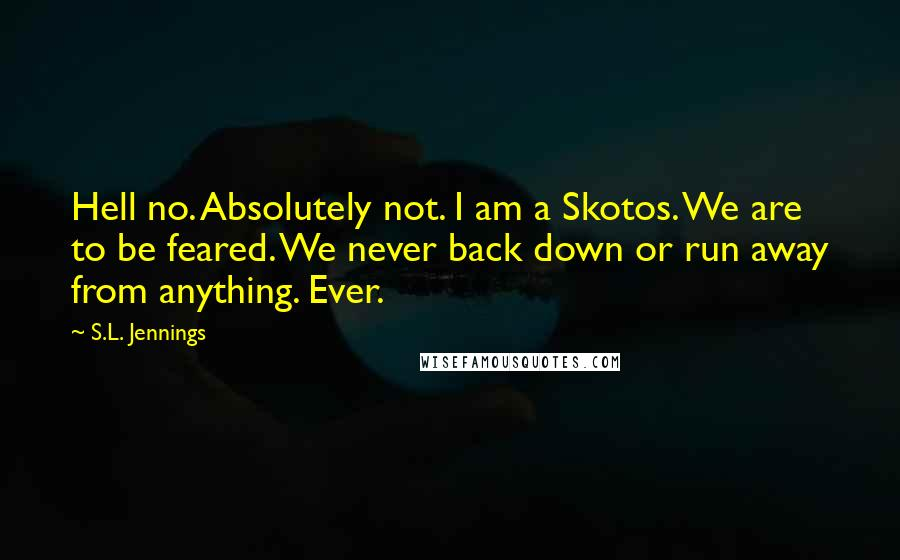 S.L. Jennings quotes: Hell no. Absolutely not. I am a Skotos. We are to be feared. We never back down or run away from anything. Ever.