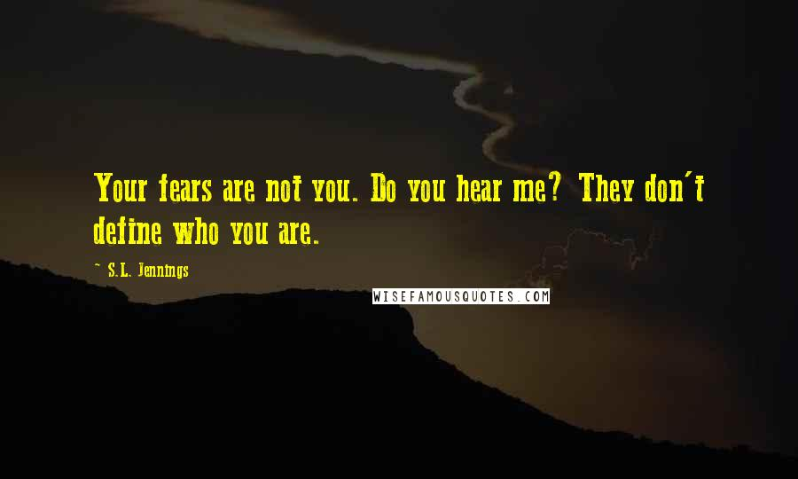 S.L. Jennings quotes: Your fears are not you. Do you hear me? They don't define who you are.