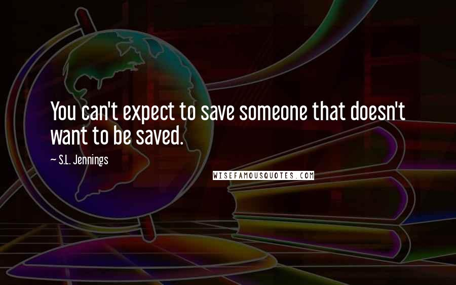 S.L. Jennings quotes: You can't expect to save someone that doesn't want to be saved.