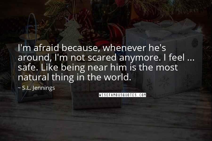 S.L. Jennings quotes: I'm afraid because, whenever he's around, I'm not scared anymore. I feel ... safe. Like being near him is the most natural thing in the world.