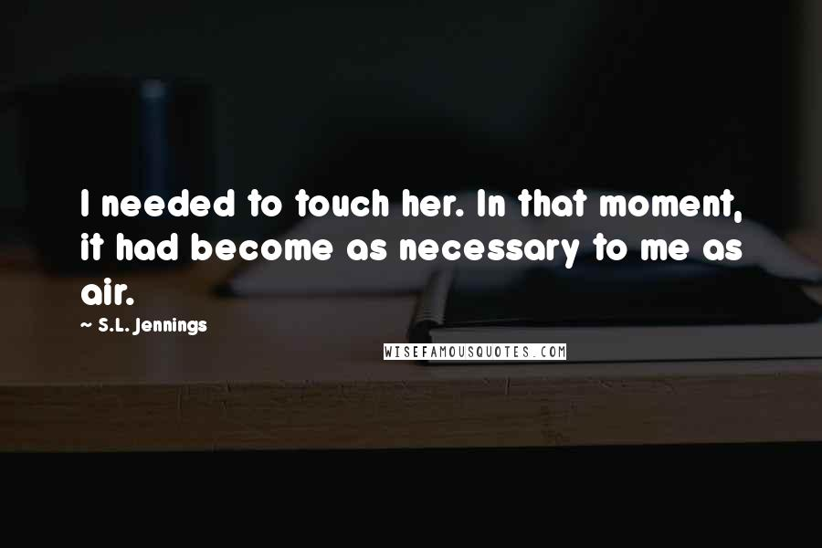 S.L. Jennings quotes: I needed to touch her. In that moment, it had become as necessary to me as air.