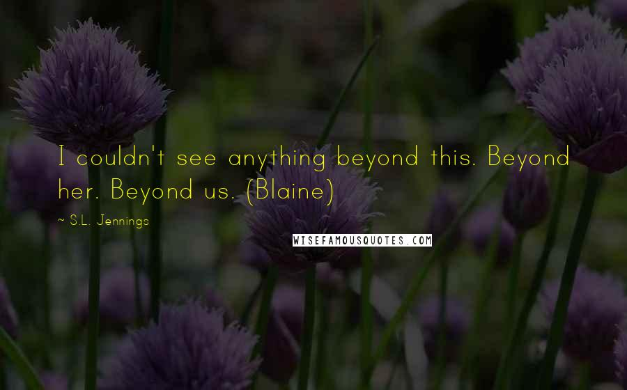 S.L. Jennings quotes: I couldn't see anything beyond this. Beyond her. Beyond us. (Blaine)