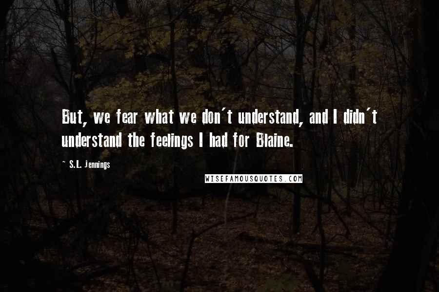 S.L. Jennings quotes: But, we fear what we don't understand, and I didn't understand the feelings I had for Blaine.