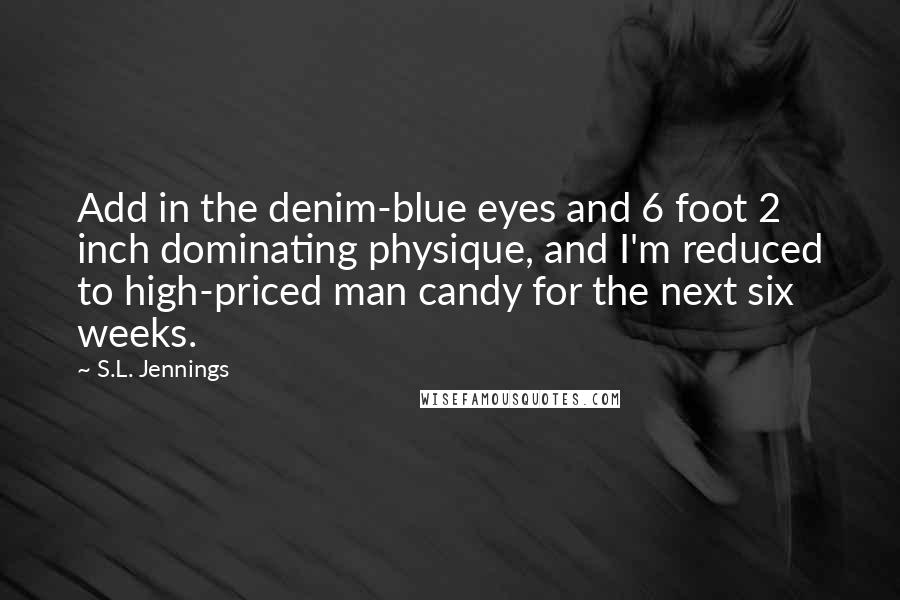 S.L. Jennings quotes: Add in the denim-blue eyes and 6 foot 2 inch dominating physique, and I'm reduced to high-priced man candy for the next six weeks.