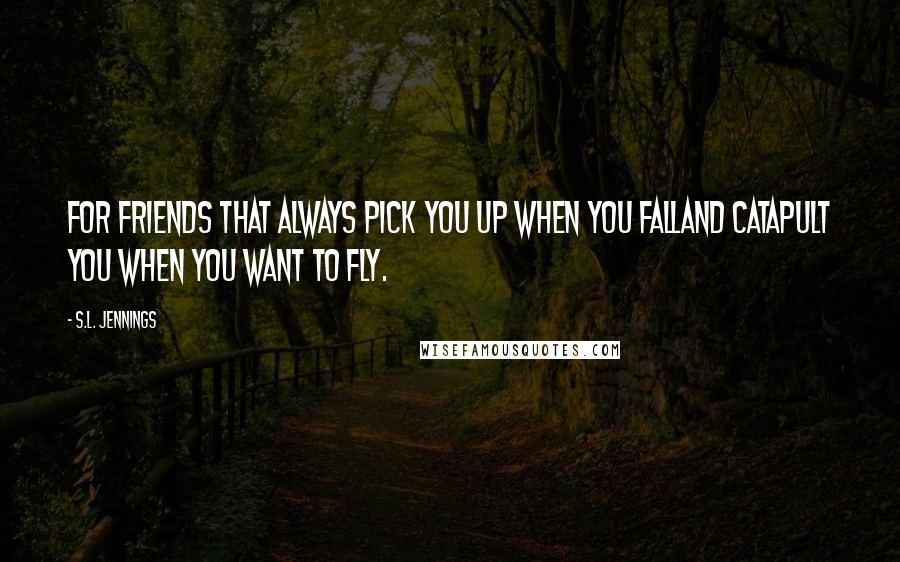 S.L. Jennings quotes: For friends that always pick you up when you fallAnd catapult you when you want to fly.