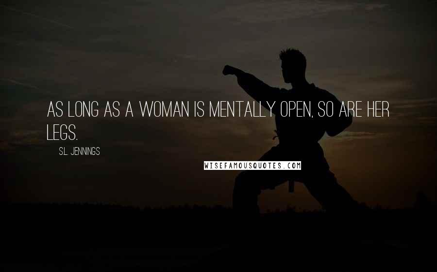 S.L. Jennings quotes: As long as a woman is mentally open, so are her legs.