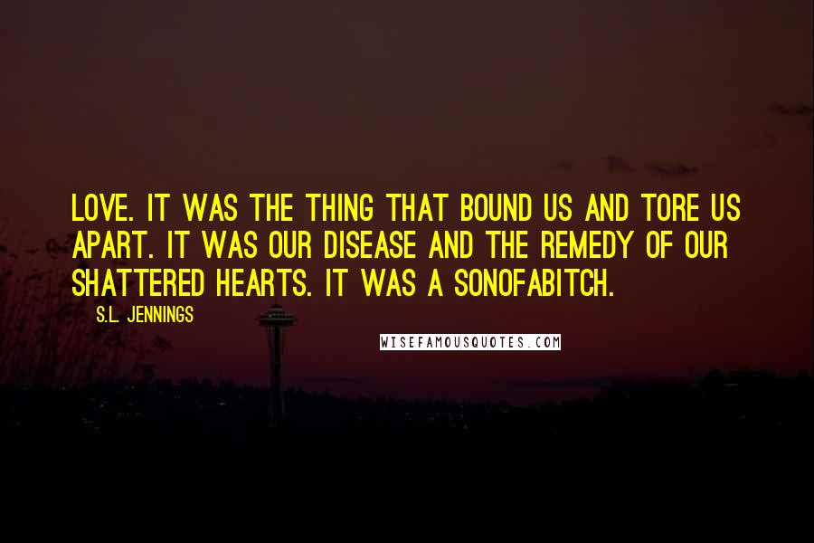 S.L. Jennings quotes: Love. It was the thing that bound us and tore us apart. It was our disease and the remedy of our shattered hearts. It was a sonofabitch.
