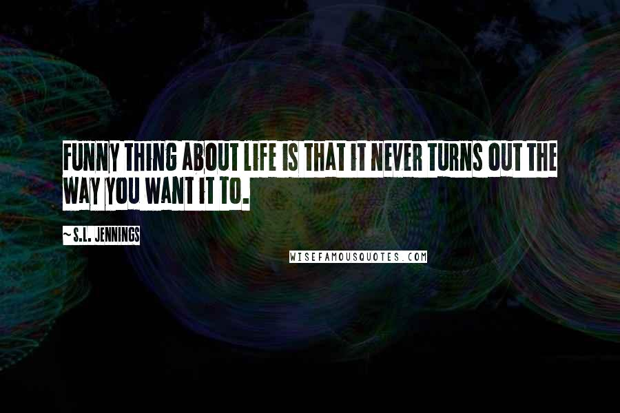 S.L. Jennings quotes: Funny thing about life is that it never turns out the way you want it to.