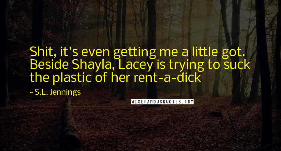 S.L. Jennings quotes: Shit, it's even getting me a little got. Beside Shayla, Lacey is trying to suck the plastic of her rent-a-dick