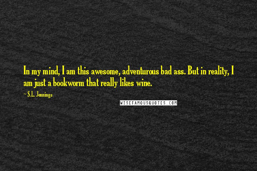 S.L. Jennings quotes: In my mind, I am this awesome, adventurous bad ass. But in reality, I am just a bookworm that really likes wine.