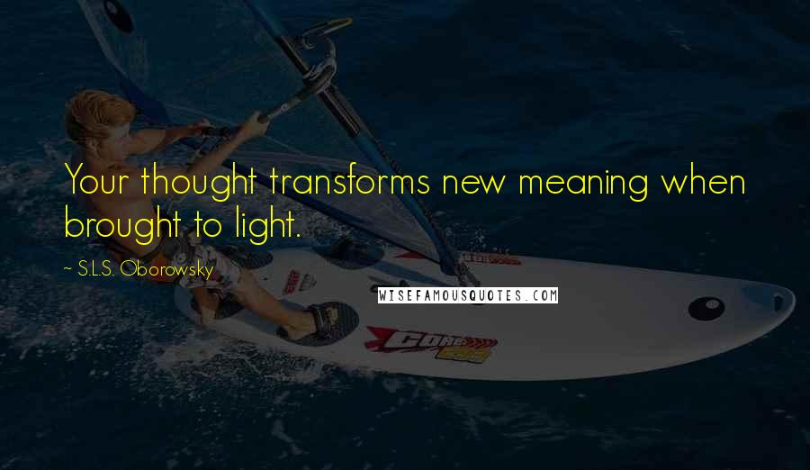 S.L.S. Oborowsky quotes: Your thought transforms new meaning when brought to light.