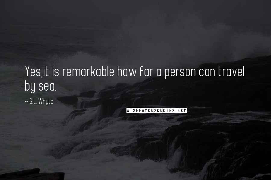 S.L. Whyte quotes: Yes,it is remarkable how far a person can travel by sea.