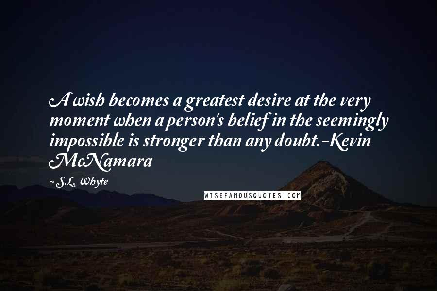 S.L. Whyte quotes: A wish becomes a greatest desire at the very moment when a person's belief in the seemingly impossible is stronger than any doubt.-Kevin McNamara