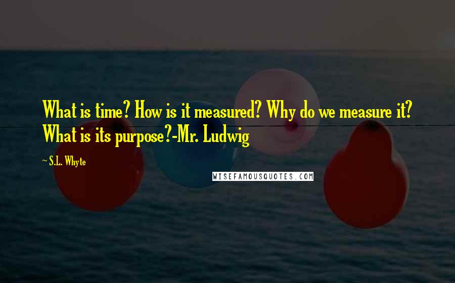 S.L. Whyte quotes: What is time? How is it measured? Why do we measure it? What is its purpose?-Mr. Ludwig