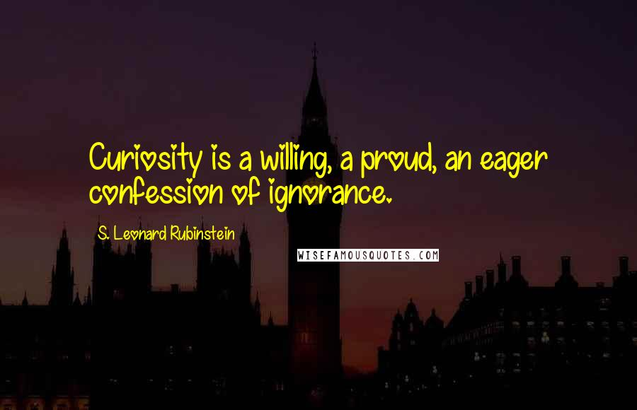 S. Leonard Rubinstein quotes: Curiosity is a willing, a proud, an eager confession of ignorance.