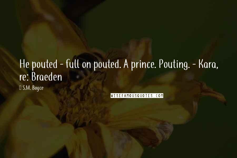 S.M. Boyce quotes: He pouted - full on pouted. A prince. Pouting. - Kara, re: Braeden