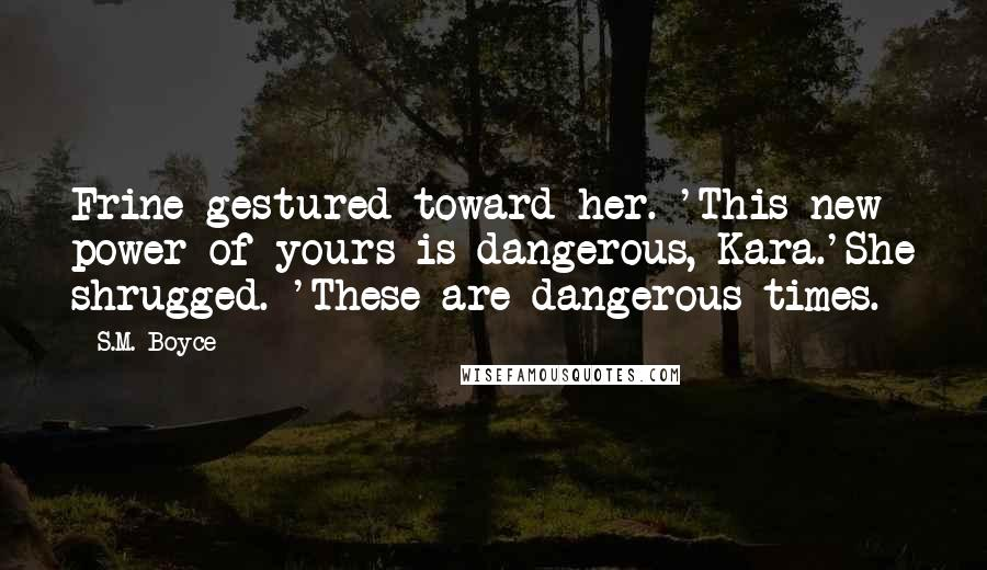 S.M. Boyce quotes: Frine gestured toward her. 'This new power of yours is dangerous, Kara.'She shrugged. 'These are dangerous times.