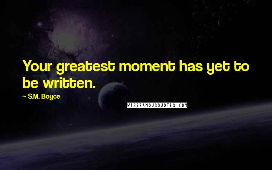 S.M. Boyce quotes: Your greatest moment has yet to be written.