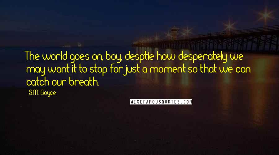 S.M. Boyce quotes: The world goes on, boy, desptie how desperately we may want it to stop for just a moment so that we can catch our breath.