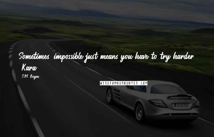 S.M. Boyce quotes: Sometimes, impossible just means you have to try harder. -Kara