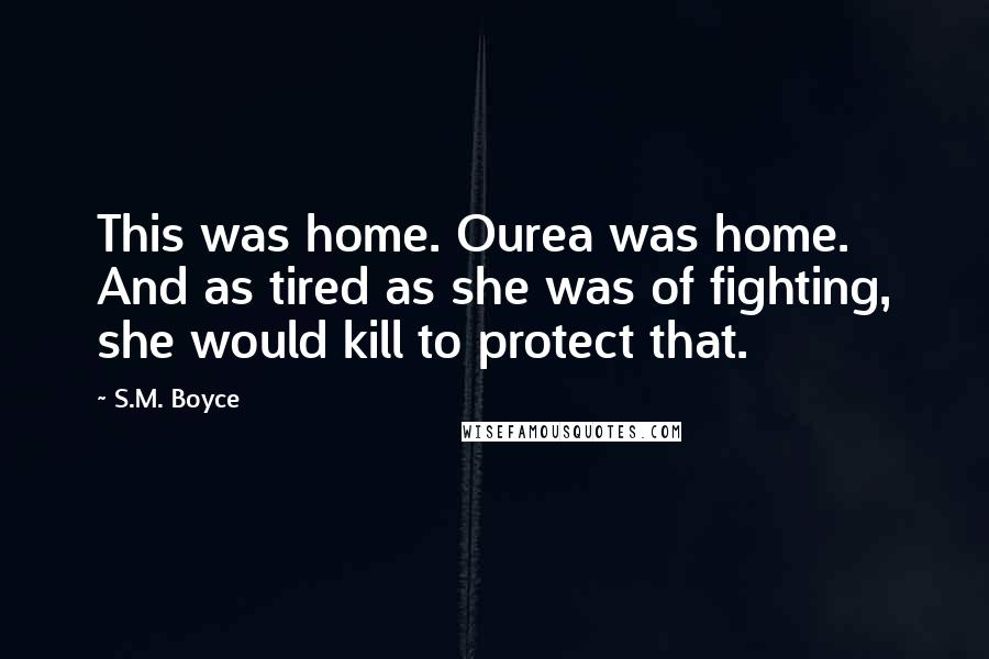 S.M. Boyce quotes: This was home. Ourea was home. And as tired as she was of fighting, she would kill to protect that.