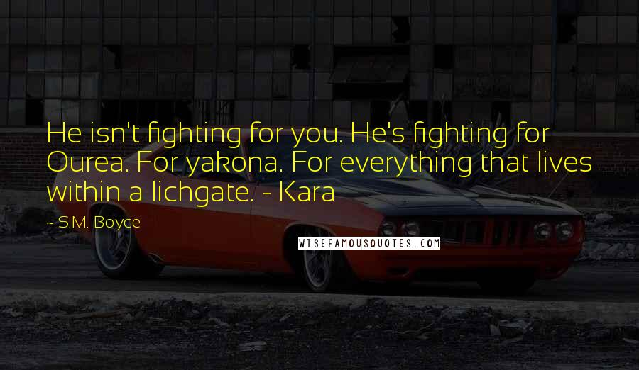 S.M. Boyce quotes: He isn't fighting for you. He's fighting for Ourea. For yakona. For everything that lives within a lichgate. - Kara