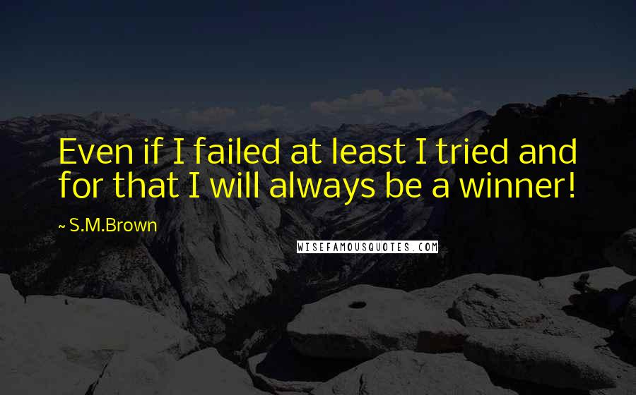 S.M.Brown quotes: Even if I failed at least I tried and for that I will always be a winner!